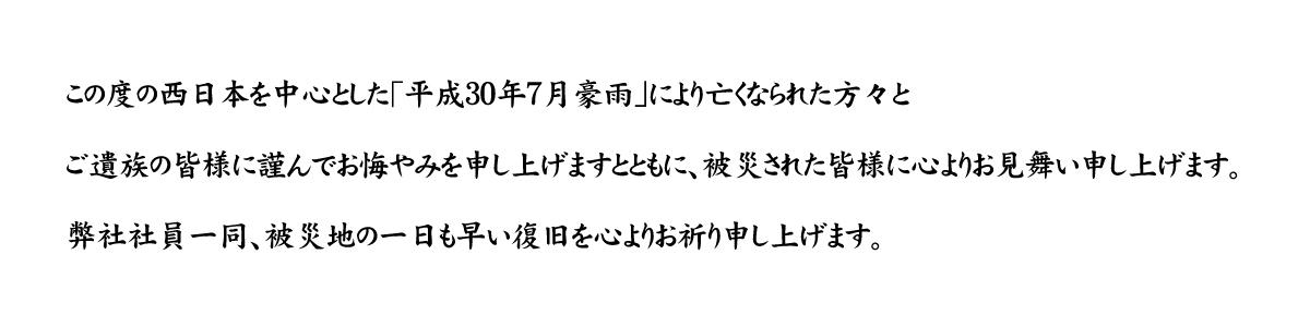 この度の西日本を中心とした「平成30年7月豪雨」により亡くなられた方々と、ご遺族の皆様に謹んでお悔やみを申し上げますとともに、被災された皆様に心よりお見舞い申し上げます。弊社社員一同、被災地の一日も早い復旧を心よりお祈り申し上げます。
