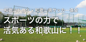 和歌山トヨタ×和歌山県サッカー協会 スポーツの力で活気ある和歌山に!!